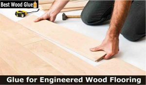 Best Glue for Engineered Wood Flooring