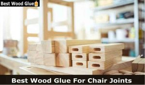 Best Wood Glue for Chairs Joints